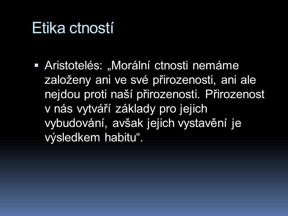 """Etika ctností  Aristotelés: """"Morální ctnosti nemáme založeny ani ve své přirozenosti, ani ale nejdou proti naší přirozenosti. Přirozenost v nás vytvá"""