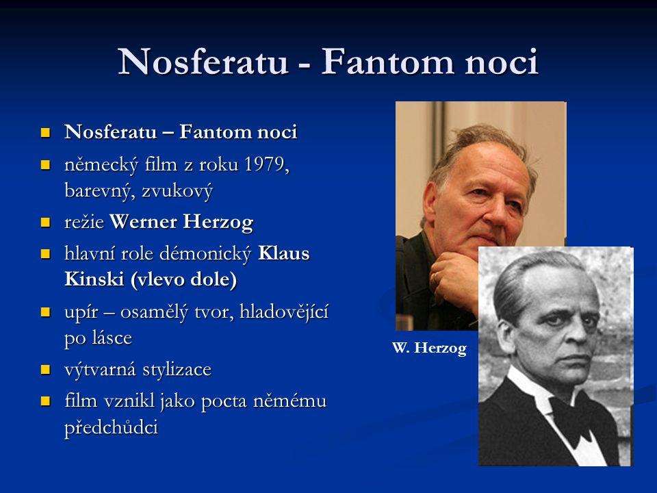 Nosferatu - Fantom noci Nosferatu – Fantom noci Nosferatu – Fantom noci německý film z roku 1979, barevný, zvukový německý film z roku 1979, barevný, zvukový režie Werner Herzog režie Werner Herzog hlavní role démonický Klaus Kinski (vlevo dole) hlavní role démonický Klaus Kinski (vlevo dole) upír – osamělý tvor, hladovějící po lásce upír – osamělý tvor, hladovějící po lásce výtvarná stylizace výtvarná stylizace film vznikl jako pocta němému předchůdci film vznikl jako pocta němému předchůdci W.