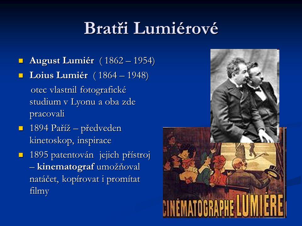 Bratři Lumiérové August Lumiér ( 1862 – 1954) August Lumiér ( 1862 – 1954) Loius Lumiér ( 1864 – 1948) Loius Lumiér ( 1864 – 1948) otec vlastnil fotografické studium v Lyonu a oba zde pracovali otec vlastnil fotografické studium v Lyonu a oba zde pracovali 1894 Paříž – předveden kinetoskop, inspirace 1894 Paříž – předveden kinetoskop, inspirace 1895 patentován jejich přístroj – kinematograf umožňoval natáčet, kopírovat i promítat filmy 1895 patentován jejich přístroj – kinematograf umožňoval natáčet, kopírovat i promítat filmy