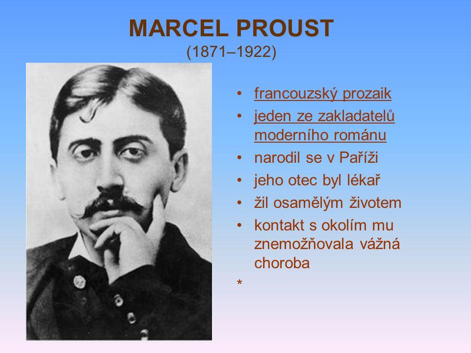 MARCEL PROUST (1871–1922) francouzský prozaik jeden ze zakladatelů moderního románu narodil se v Paříži jeho otec byl lékař žil osamělým životem kontakt s okolím mu znemožňovala vážná choroba *
