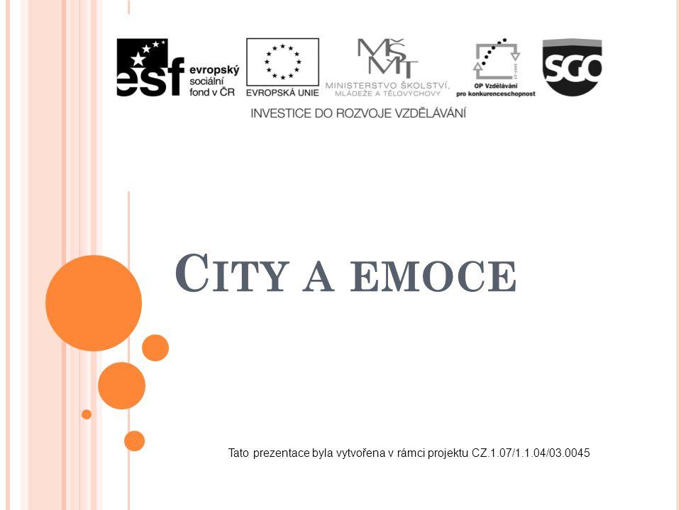 C ITY A EMOCE Tato prezentace byla vytvořena v rámci projektu CZ.1.07/1.1.04/03.0045