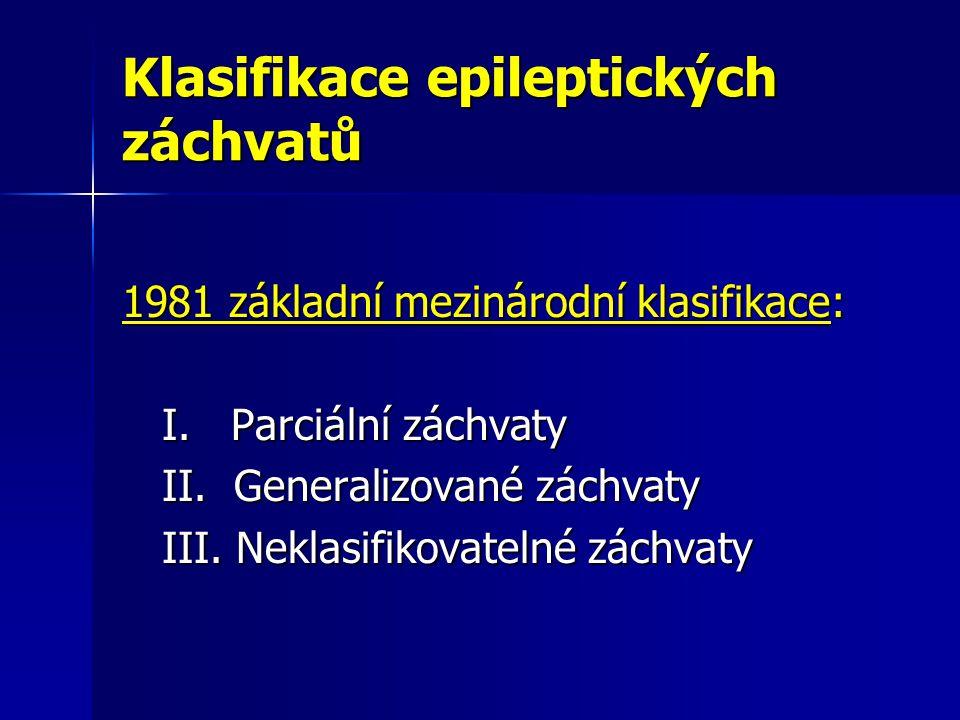Klasifikace epileptických záchvatů 1981 základní mezinárodní klasifikace: I. Parciální záchvaty I. Parciální záchvaty II. Generalizované záchvaty II.