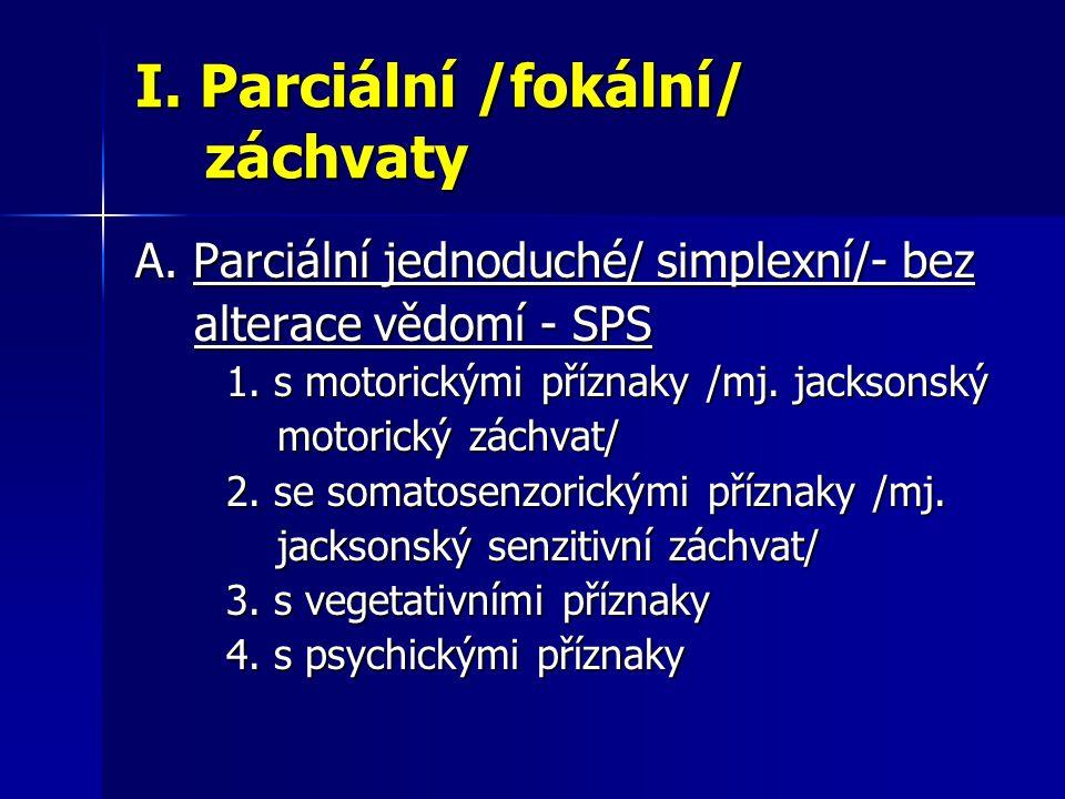 I. Parciální /fokální/ záchvaty A. Parciální jednoduché/ simplexní/- bez alterace vědomí - SPS alterace vědomí - SPS 1. s motorickými příznaky /mj. ja