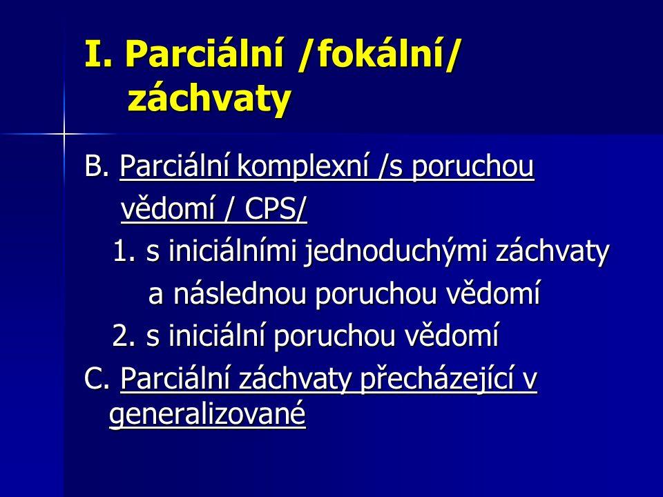 I. Parciální /fokální/ záchvaty B. Parciální komplexní /s poruchou vědomí / CPS/ vědomí / CPS/ 1. s iniciálními jednoduchými záchvaty 1. s iniciálními