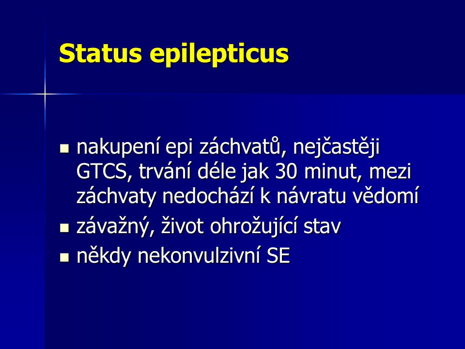 Status epilepticus nakupení epi záchvatů, nejčastěji GTCS, trvání déle jak 30 minut, mezi záchvaty nedochází k návratu vědomí nakupení epi záchvatů, nejčastěji GTCS, trvání déle jak 30 minut, mezi záchvaty nedochází k návratu vědomí závažný, život ohrožující stav závažný, život ohrožující stav někdy nekonvulzivní SE někdy nekonvulzivní SE