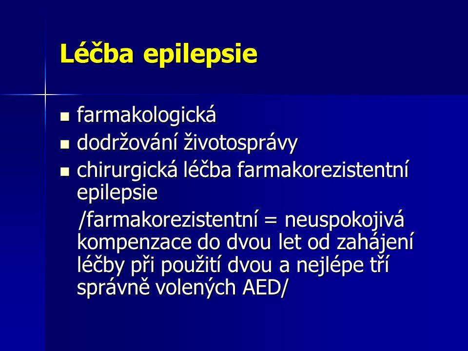 Léčba epilepsie farmakologická farmakologická dodržování životosprávy dodržování životosprávy chirurgická léčba farmakorezistentní epilepsie chirurgická léčba farmakorezistentní epilepsie /farmakorezistentní = neuspokojivá kompenzace do dvou let od zahájení léčby při použití dvou a nejlépe tří správně volených AED/ /farmakorezistentní = neuspokojivá kompenzace do dvou let od zahájení léčby při použití dvou a nejlépe tří správně volených AED/