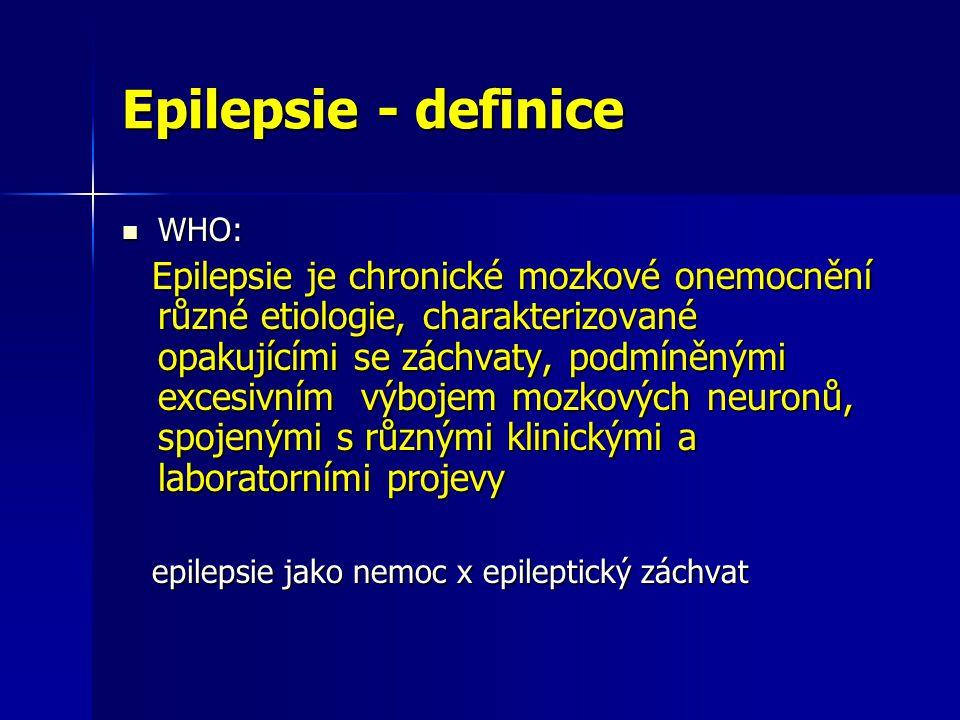 Epilepsie - definice WHO: WHO: Epilepsie je chronické mozkové onemocnění různé etiologie, charakterizované opakujícími se záchvaty, podmíněnými excesivním výbojem mozkových neuronů, spojenými s různými klinickými a laboratorními projevy Epilepsie je chronické mozkové onemocnění různé etiologie, charakterizované opakujícími se záchvaty, podmíněnými excesivním výbojem mozkových neuronů, spojenými s různými klinickými a laboratorními projevy epilepsie jako nemoc x epileptický záchvat epilepsie jako nemoc x epileptický záchvat