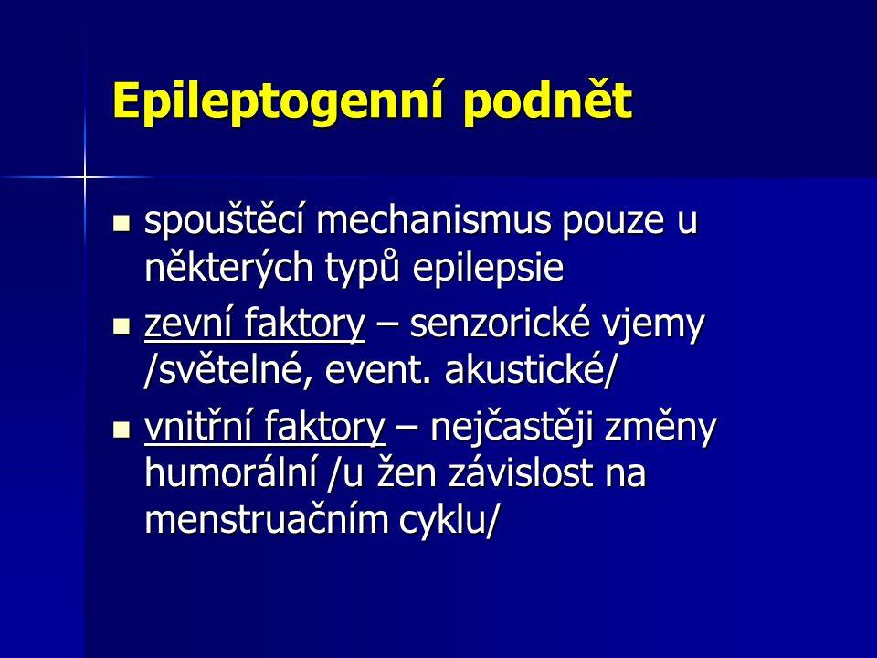 Epileptogenní podnět spouštěcí mechanismus pouze u některých typů epilepsie spouštěcí mechanismus pouze u některých typů epilepsie zevní faktory – senzorické vjemy /světelné, event.