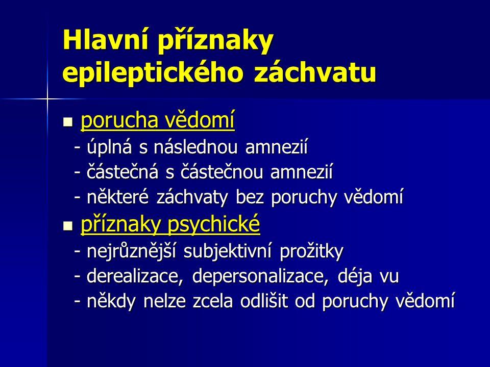 Hlavní příznaky epileptického záchvatu porucha vědomí porucha vědomí - úplná s následnou amnezií - úplná s následnou amnezií - částečná s částečnou amnezií - částečná s částečnou amnezií - některé záchvaty bez poruchy vědomí - některé záchvaty bez poruchy vědomí příznaky psychické příznaky psychické - nejrůznější subjektivní prožitky - nejrůznější subjektivní prožitky - derealizace, depersonalizace, déja vu - derealizace, depersonalizace, déja vu - někdy nelze zcela odlišit od poruchy vědomí - někdy nelze zcela odlišit od poruchy vědomí