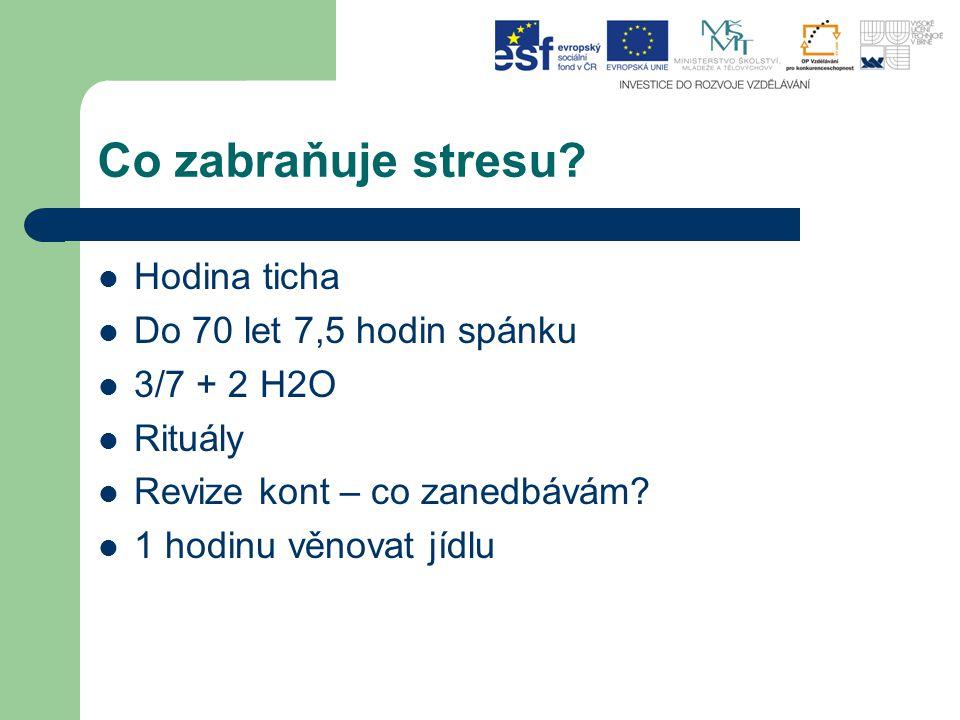 Co zabraňuje stresu? Hodina ticha Do 70 let 7,5 hodin spánku 3/7 + 2 H2O Rituály Revize kont – co zanedbávám? 1 hodinu věnovat jídlu