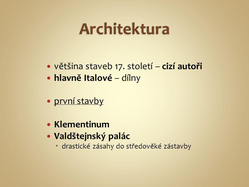 většina staveb 17. století – cizí autoři hlavně Italové – dílny první stavby Klementinum Valdštejnský palác  drastické zásahy do středověké zástavby