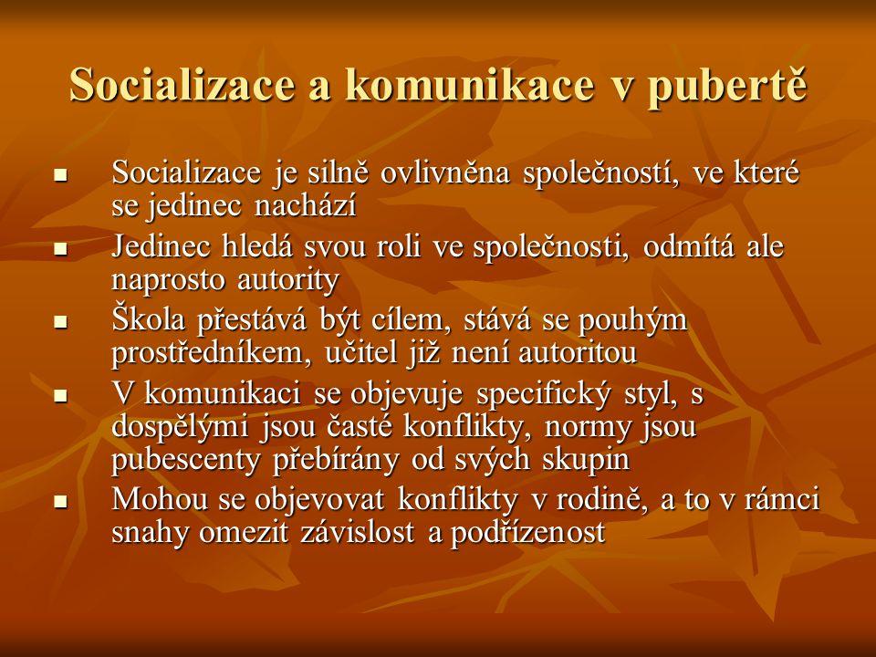 Socializace a komunikace v pubertě Socializace je silně ovlivněna společností, ve které se jedinec nachází Socializace je silně ovlivněna společností, ve které se jedinec nachází Jedinec hledá svou roli ve společnosti, odmítá ale naprosto autority Jedinec hledá svou roli ve společnosti, odmítá ale naprosto autority Škola přestává být cílem, stává se pouhým prostředníkem, učitel již není autoritou Škola přestává být cílem, stává se pouhým prostředníkem, učitel již není autoritou V komunikaci se objevuje specifický styl, s dospělými jsou časté konflikty, normy jsou pubescenty přebírány od svých skupin V komunikaci se objevuje specifický styl, s dospělými jsou časté konflikty, normy jsou pubescenty přebírány od svých skupin Mohou se objevovat konflikty v rodině, a to v rámci snahy omezit závislost a podřízenost Mohou se objevovat konflikty v rodině, a to v rámci snahy omezit závislost a podřízenost