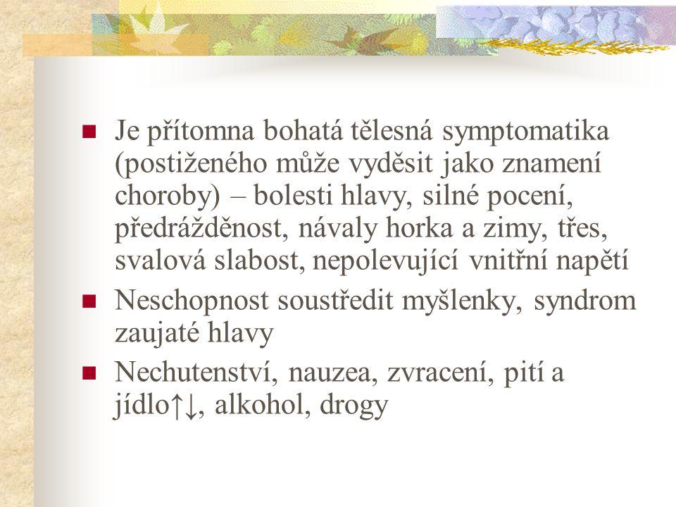 Je přítomna bohatá tělesná symptomatika (postiženého může vyděsit jako znamení choroby) – bolesti hlavy, silné pocení, předrážděnost, návaly horka a zimy, třes, svalová slabost, nepolevující vnitřní napětí Neschopnost soustředit myšlenky, syndrom zaujaté hlavy Nechutenství, nauzea, zvracení, pití a jídlo↑↓, alkohol, drogy