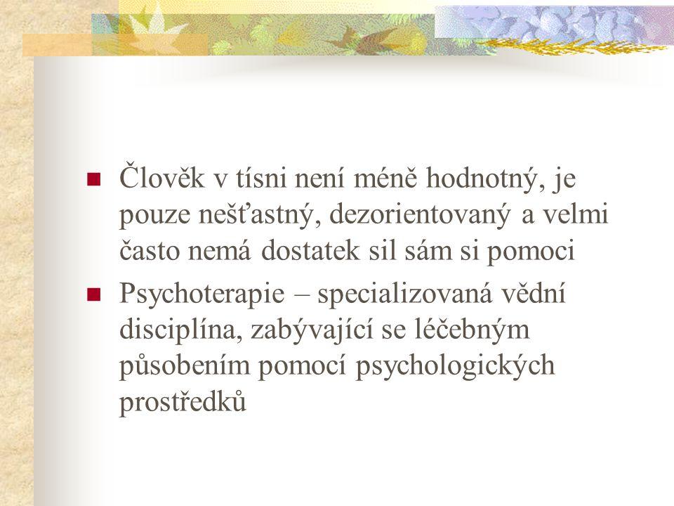 Člověk v tísni není méně hodnotný, je pouze nešťastný, dezorientovaný a velmi často nemá dostatek sil sám si pomoci Psychoterapie – specializovaná vědní disciplína, zabývající se léčebným působením pomocí psychologických prostředků