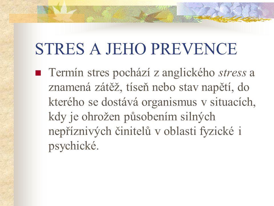 STRES A JEHO PREVENCE Termín stres pochází z anglického stress a znamená zátěž, tíseň nebo stav napětí, do kterého se dostává organismus v situacích, kdy je ohrožen působením silných nepříznivých činitelů v oblasti fyzické i psychické.