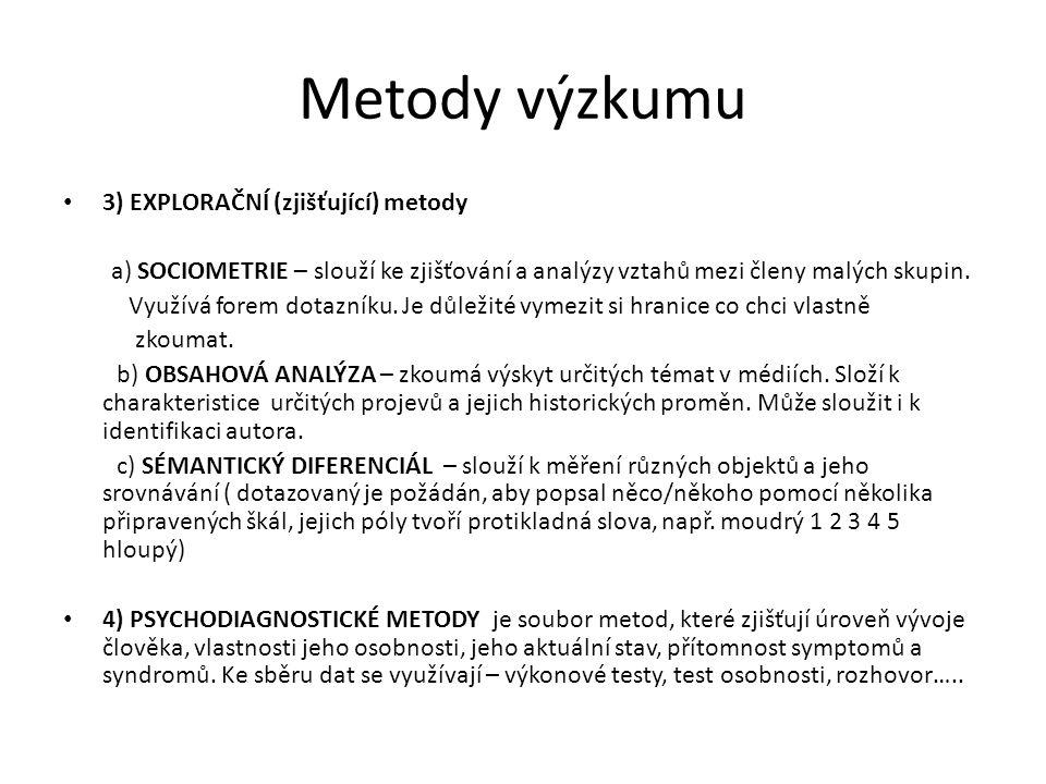 Metody výzkumu 3) EXPLORAČNÍ (zjišťující) metody a) SOCIOMETRIE – slouží ke zjišťování a analýzy vztahů mezi členy malých skupin. Využívá forem dotazn