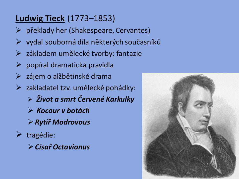 Ludwig Tieck (1773–1853)  překlady her (Shakespeare, Cervantes)  vydal souborná díla některých současníků  základem umělecké tvorby: fantazie  pop