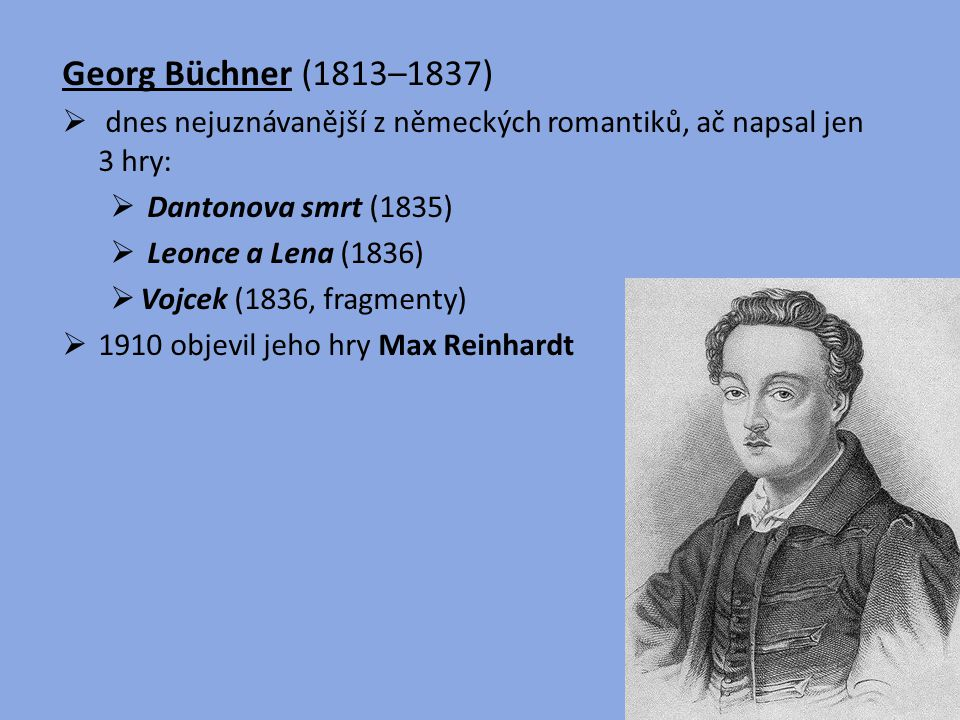 Georg Büchner (1813–1837)  dnes nejuznávanější z německých romantiků, ač napsal jen 3 hry:  Dantonova smrt (1835)  Leonce a Lena (1836)  Vojcek (1
