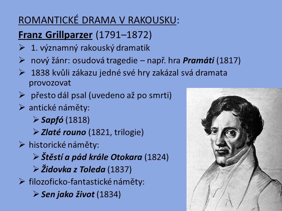 ROMANTICKÉ DRAMA V RAKOUSKU: Franz Grillparzer (1791–1872)  1. významný rakouský dramatik  nový žánr: osudová tragedie – např. hra Pramáti (1817) 