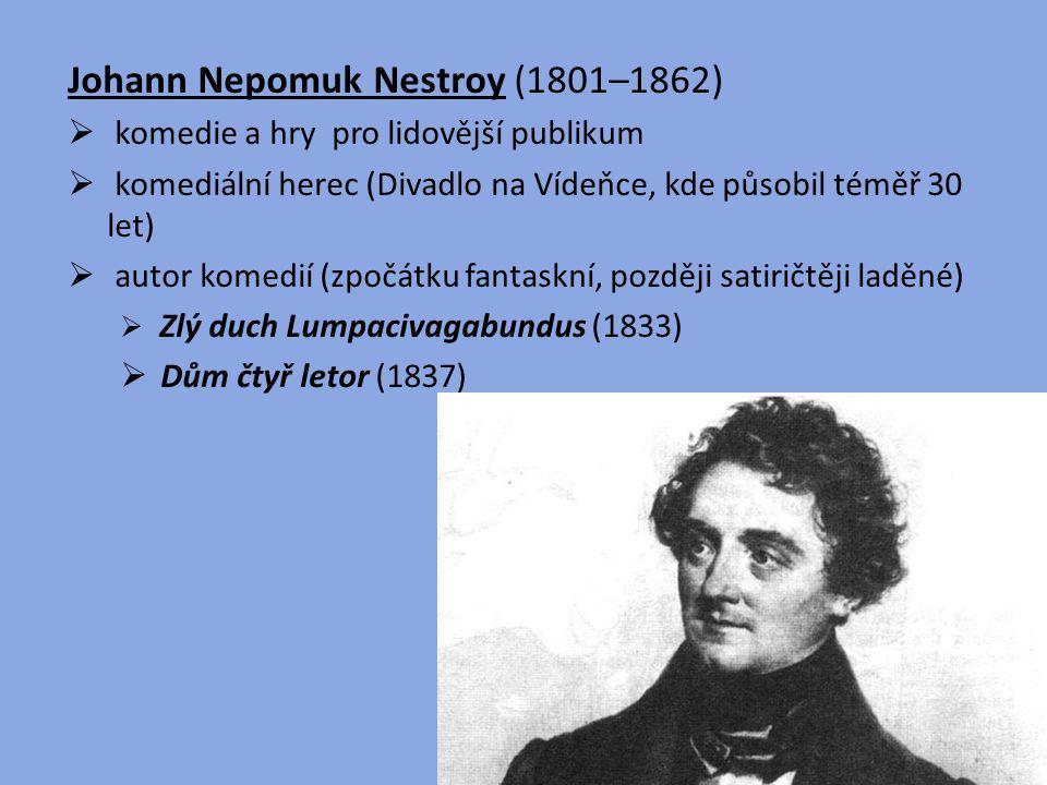 Johann Nepomuk Nestroy (1801–1862)  komedie a hry pro lidovější publikum  komediální herec (Divadlo na Vídeňce, kde působil téměř 30 let)  autor ko