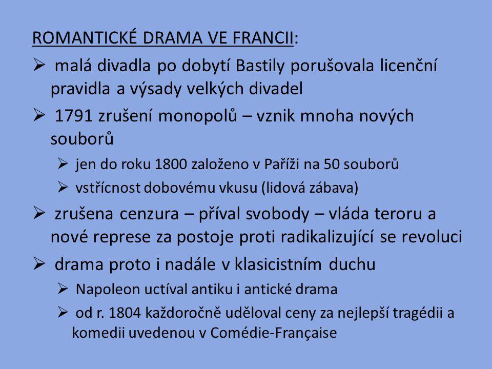 ROMANTICKÉ DRAMA VE FRANCII:  malá divadla po dobytí Bastily porušovala licenční pravidla a výsady velkých divadel  1791 zrušení monopolů – vznik mn