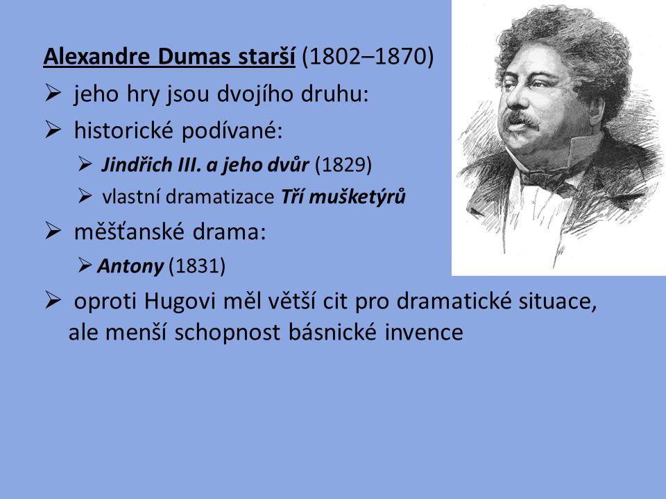 Alexandre Dumas starší (1802–1870)  jeho hry jsou dvojího druhu:  historické podívané:  Jindřich III. a jeho dvůr (1829)  vlastní dramatizace Tří