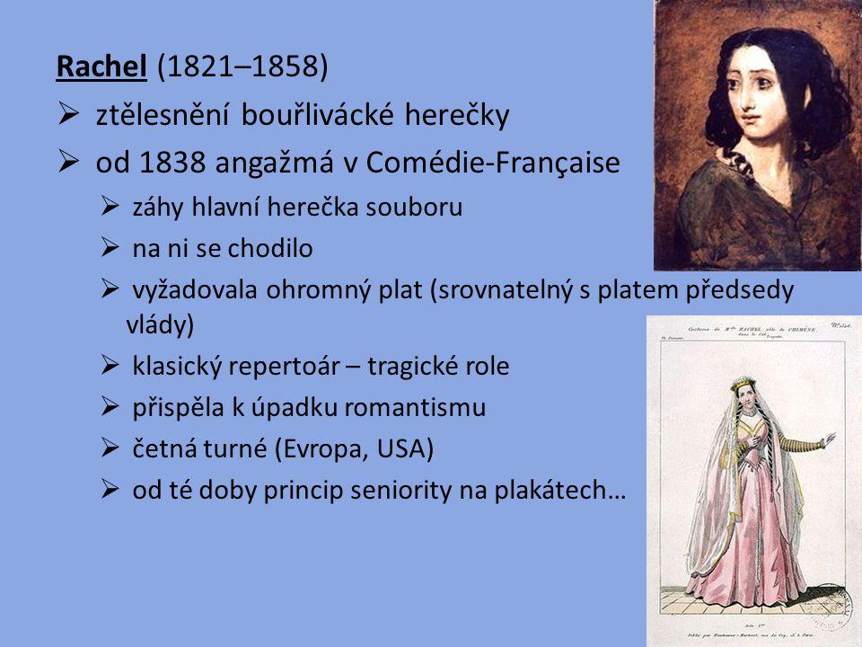 Rachel (1821–1858)  ztělesnění bouřlivácké herečky  od 1838 angažmá v Comédie-Française  záhy hlavní herečka souboru  na ni se chodilo  vyžadoval