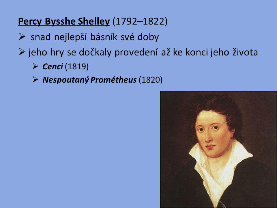 Percy Bysshe Shelley (1792–1822)  snad nejlepší básník své doby  jeho hry se dočkaly provedení až ke konci jeho života  Cenci (1819)  Nespoutaný P