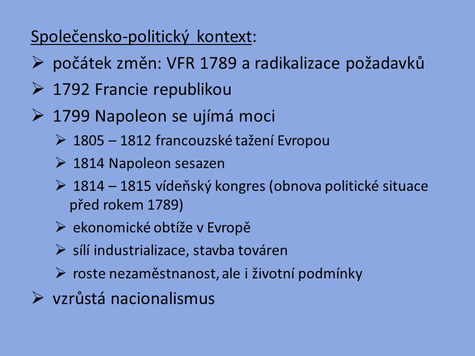 Společensko-politický kontext:  počátek změn: VFR 1789 a radikalizace požadavků  1792 Francie republikou  1799 Napoleon se ujímá moci  1805 – 1812