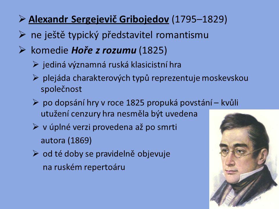  Alexandr Sergejevič Gribojedov (1795–1829)  ne ještě typický představitel romantismu  komedie Hoře z rozumu (1825)  jediná významná ruská klasici