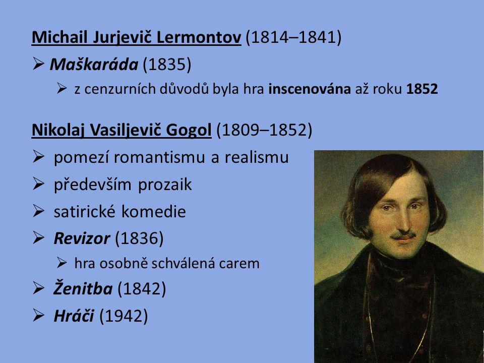 Michail Jurjevič Lermontov (1814–1841)  Maškaráda (1835)  z cenzurních důvodů byla hra inscenována až roku 1852 Nikolaj Vasiljevič Gogol (1809–1852)