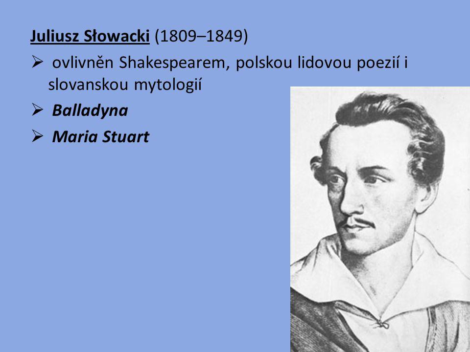 Juliusz Słowacki (1809–1849)  ovlivněn Shakespearem, polskou lidovou poezií i slovanskou mytologií  Balladyna  Maria Stuart