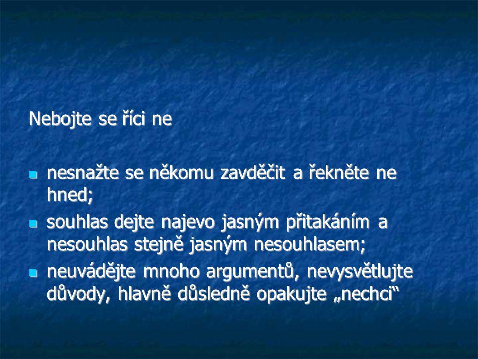 """Nebojte se říci ne nesnažte se někomu zavděčit a řekněte ne hned; nesnažte se někomu zavděčit a řekněte ne hned; souhlas dejte najevo jasným přitakáním a nesouhlas stejně jasným nesouhlasem; souhlas dejte najevo jasným přitakáním a nesouhlas stejně jasným nesouhlasem; neuvádějte mnoho argumentů, nevysvětlujte důvody, hlavně důsledně opakujte """"nechci neuvádějte mnoho argumentů, nevysvětlujte důvody, hlavně důsledně opakujte """"nechci"""