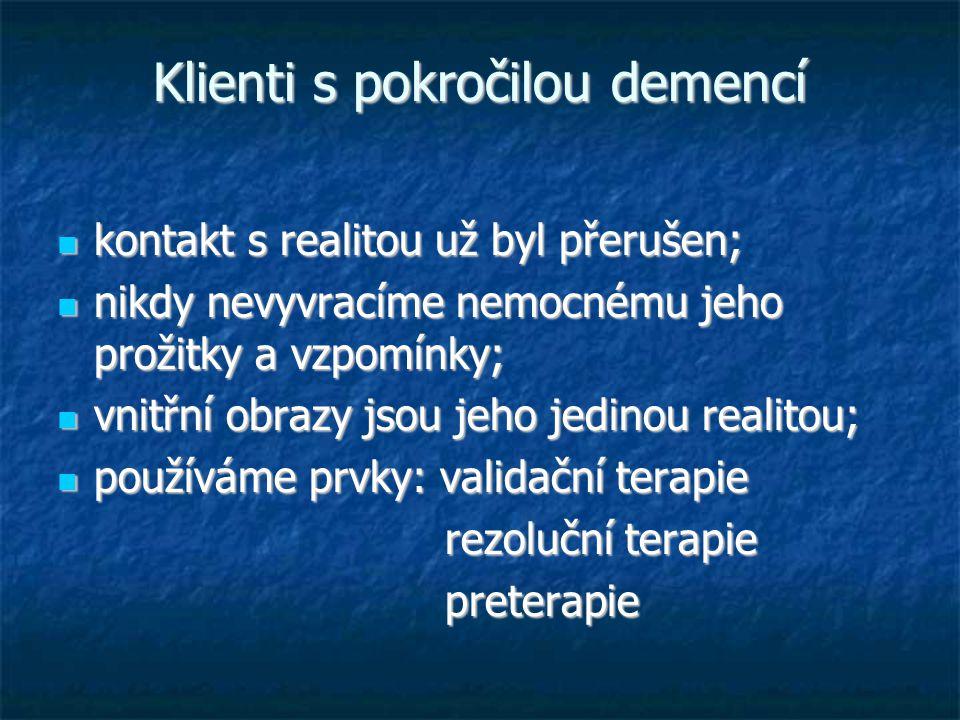 Klienti s pokročilou demencí kontakt s realitou už byl přerušen; kontakt s realitou už byl přerušen; nikdy nevyvracíme nemocnému jeho prožitky a vzpomínky; nikdy nevyvracíme nemocnému jeho prožitky a vzpomínky; vnitřní obrazy jsou jeho jedinou realitou; vnitřní obrazy jsou jeho jedinou realitou; používáme prvky: validační terapie používáme prvky: validační terapie rezoluční terapie rezoluční terapie preterapie preterapie