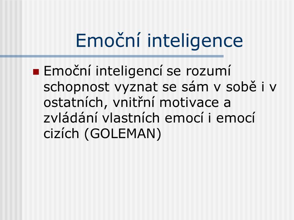 Emoční inteligence Emoční inteligencí se rozumí schopnost vyznat se sám v sobě i v ostatních, vnitřní motivace a zvládání vlastních emocí i emocí cizí
