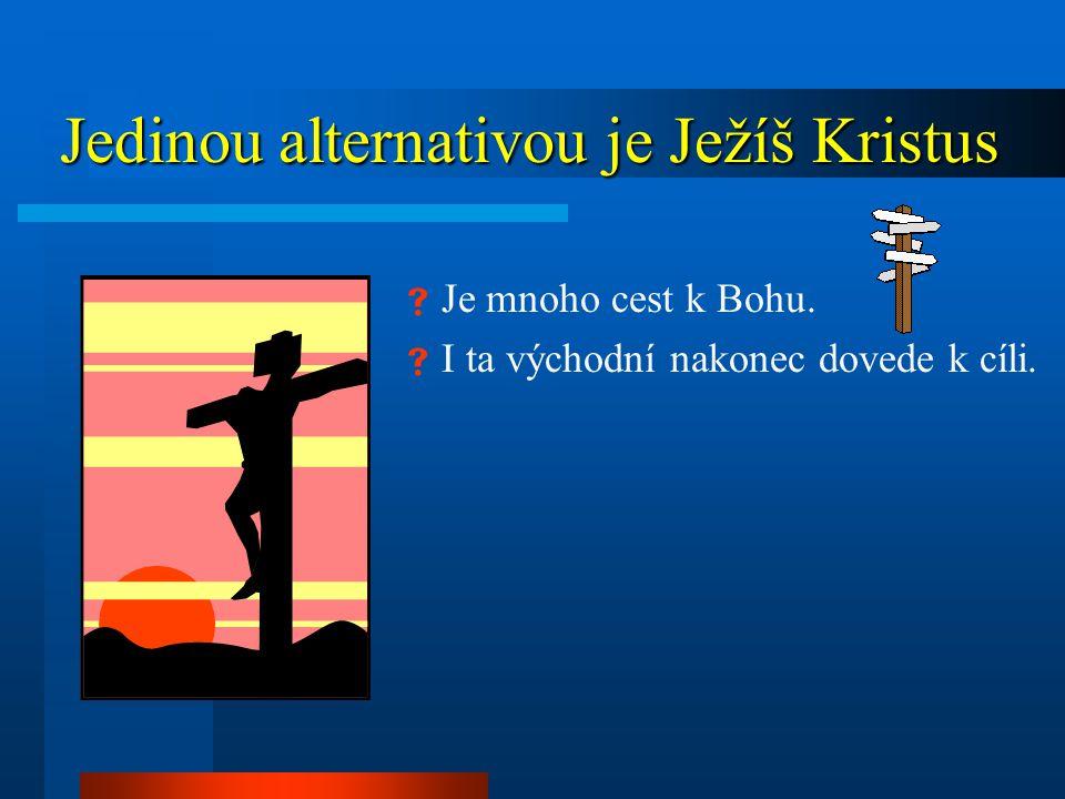 Jedinou alternativou je Ježíš Kristus Jedinou alternativou je Ježíš Kristus  Je mnoho cest k Bohu.  I ta východní nakonec dovede k cíli.