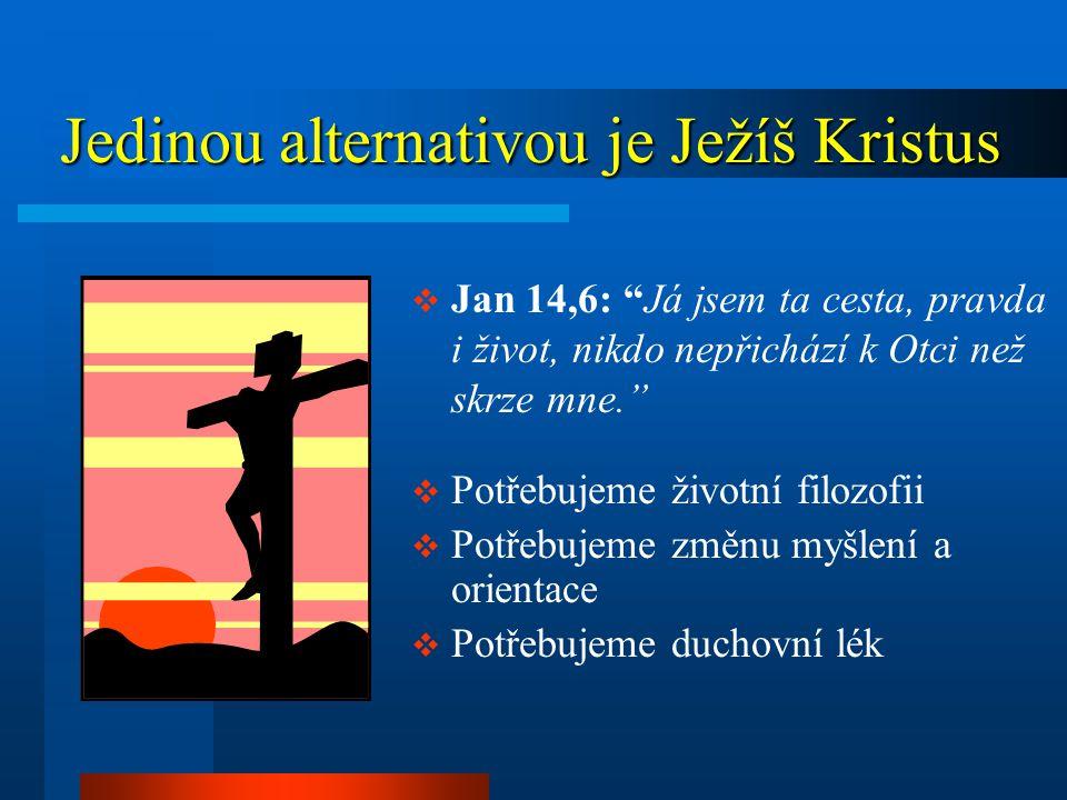 Jedinou alternativou je Ježíš Kristus Jedinou alternativou je Ježíš Kristus  Jan 14,6: Já jsem ta cesta, pravda i život, nikdo nepřichází k Otci než skrze mne.  Potřebujeme životní filozofii  Potřebujeme změnu myšlení a orientace  Potřebujeme duchovní lék