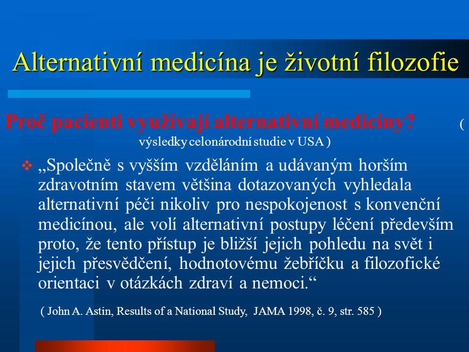 """Alternativní medicína je životní filozofie Alternativní medicína je životní filozofie  """"Společně s vyšším vzděláním a udávaným horším zdravotním stavem většina dotazovaných vyhledala alternativní péči nikoliv pro nespokojenost s konvenční medicínou, ale volí alternativní postupy léčení především proto, že tento přístup je bližší jejich pohledu na svět i jejich přesvědčení, hodnotovému žebříčku a filozofické orientaci v otázkách zdraví a nemoci. ( John A."""
