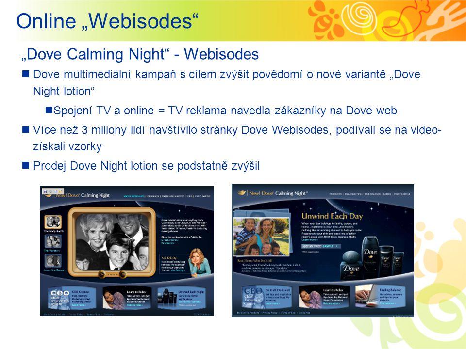 """Online """"Webisodes """"Dove Calming Night - Webisodes Dove multimediální kampaň s cílem zvýšit povědomí o nové variantě """"Dove Night lotion Spojení TV a online = TV reklama navedla zákazníky na Dove web Více než 3 miliony lidí navštívilo stránky Dove Webisodes, podívali se na video- získali vzorky Prodej Dove Night lotion se podstatně zvýšil"""
