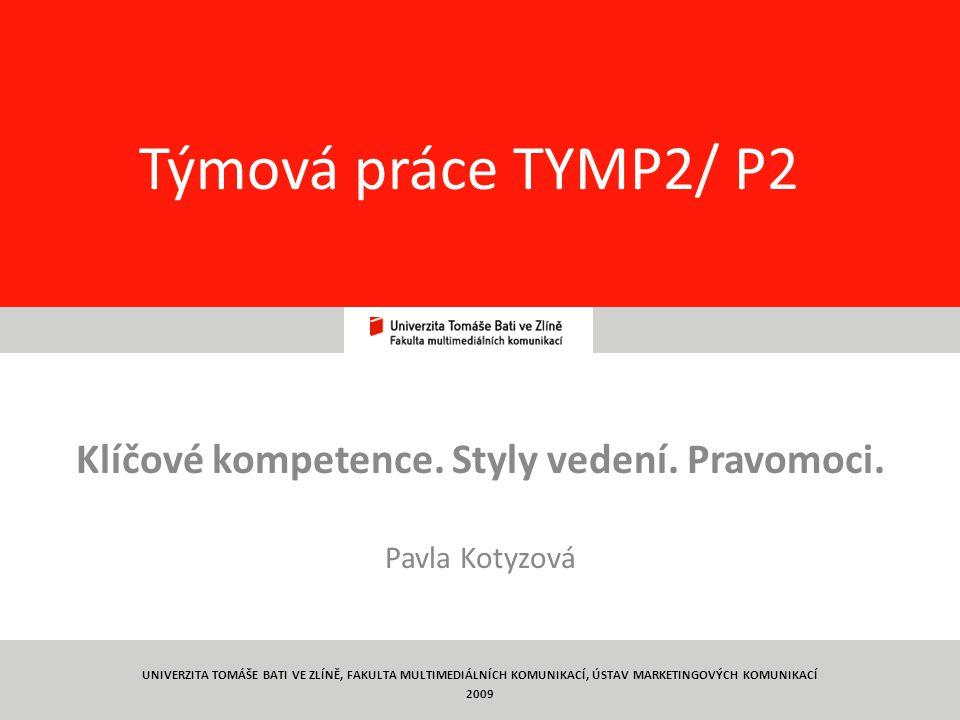 1 Týmová práce TYMP2/ P2 Klíčové kompetence. Styly vedení. Pravomoci. Pavla Kotyzová UNIVERZITA TOMÁŠE BATI VE ZLÍNĚ, FAKULTA MULTIMEDIÁLNÍCH KOMUNIKA