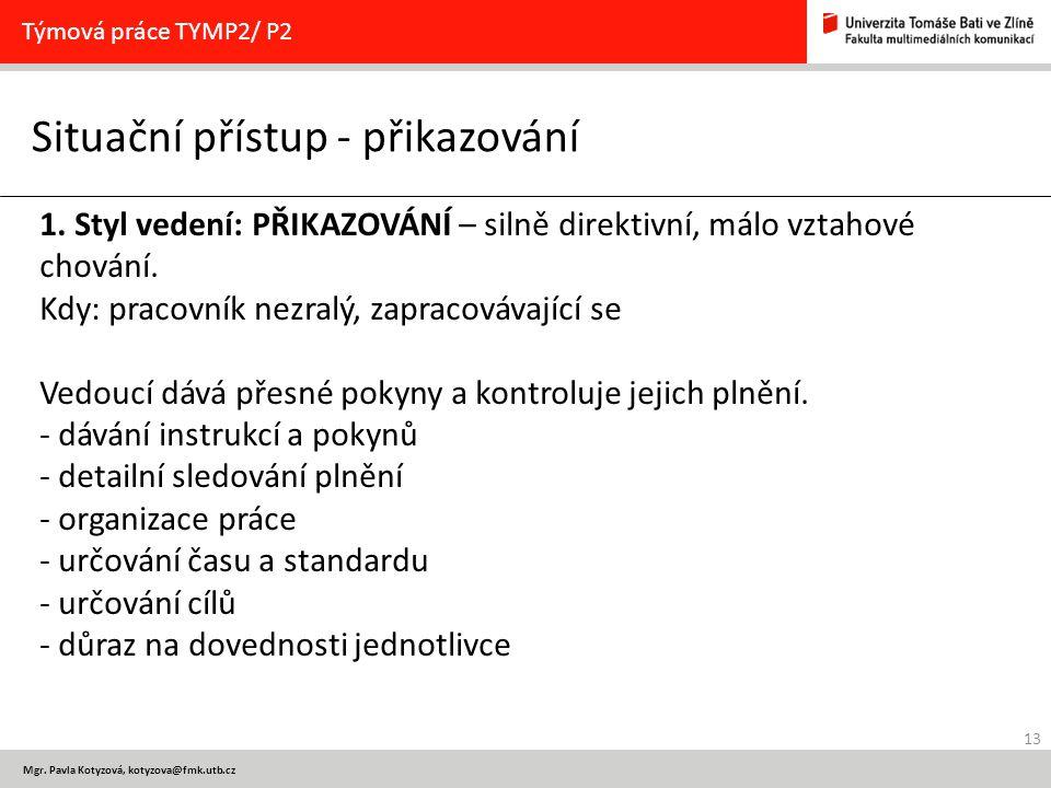 13 Mgr. Pavla Kotyzová, kotyzova@fmk.utb.cz Situační přístup - přikazování Týmová práce TYMP2/ P2 1. Styl vedení: PŘIKAZOVÁNÍ – silně direktivní, málo