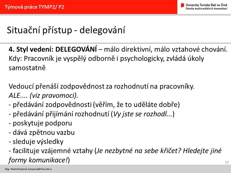 16 Mgr. Pavla Kotyzová, kotyzova@fmk.utb.cz Situační přístup - delegování Týmová práce TYMP2/ P2 4. Styl vedení: DELEGOVÁNÍ – málo direktivní, málo vz