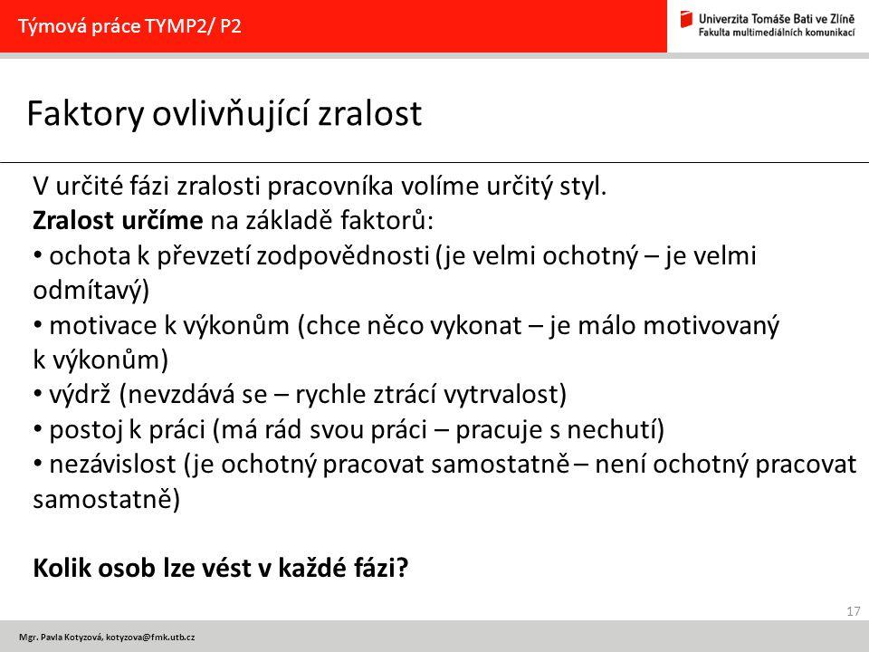 17 Mgr. Pavla Kotyzová, kotyzova@fmk.utb.cz Faktory ovlivňující zralost Týmová práce TYMP2/ P2 V určité fázi zralosti pracovníka volíme určitý styl. Z