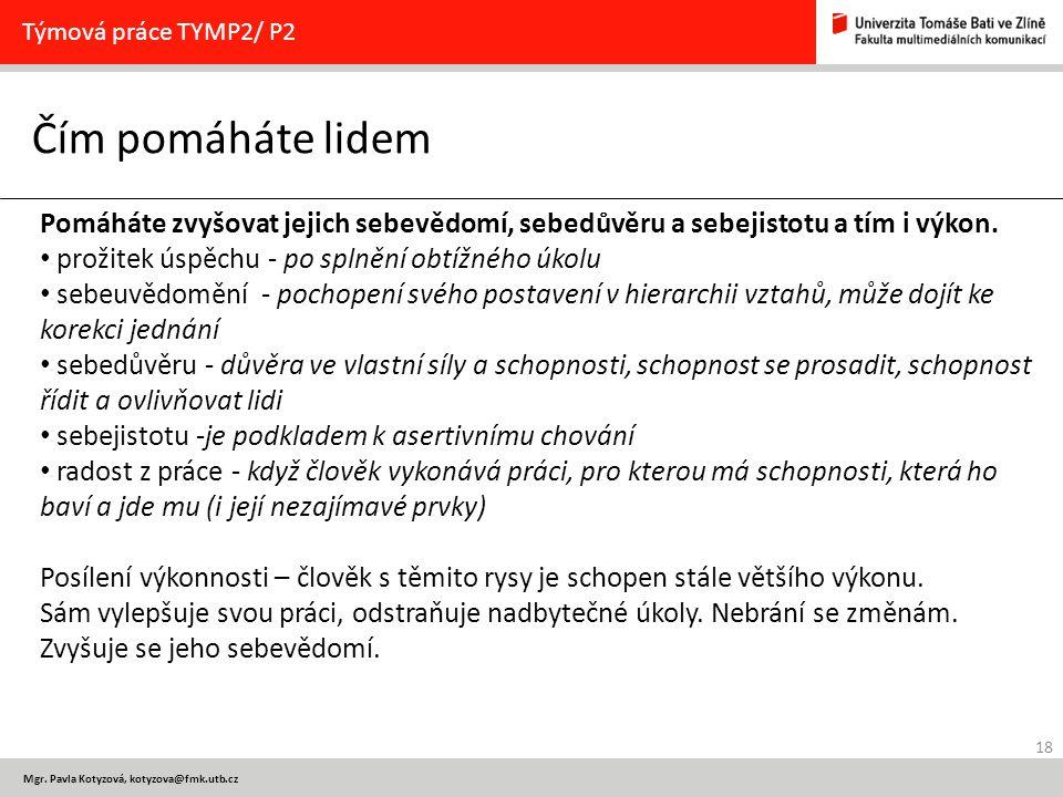 18 Mgr. Pavla Kotyzová, kotyzova@fmk.utb.cz Čím pomáháte lidem Týmová práce TYMP2/ P2 Pomáháte zvyšovat jejich sebevědomí, sebedůvěru a sebejistotu a