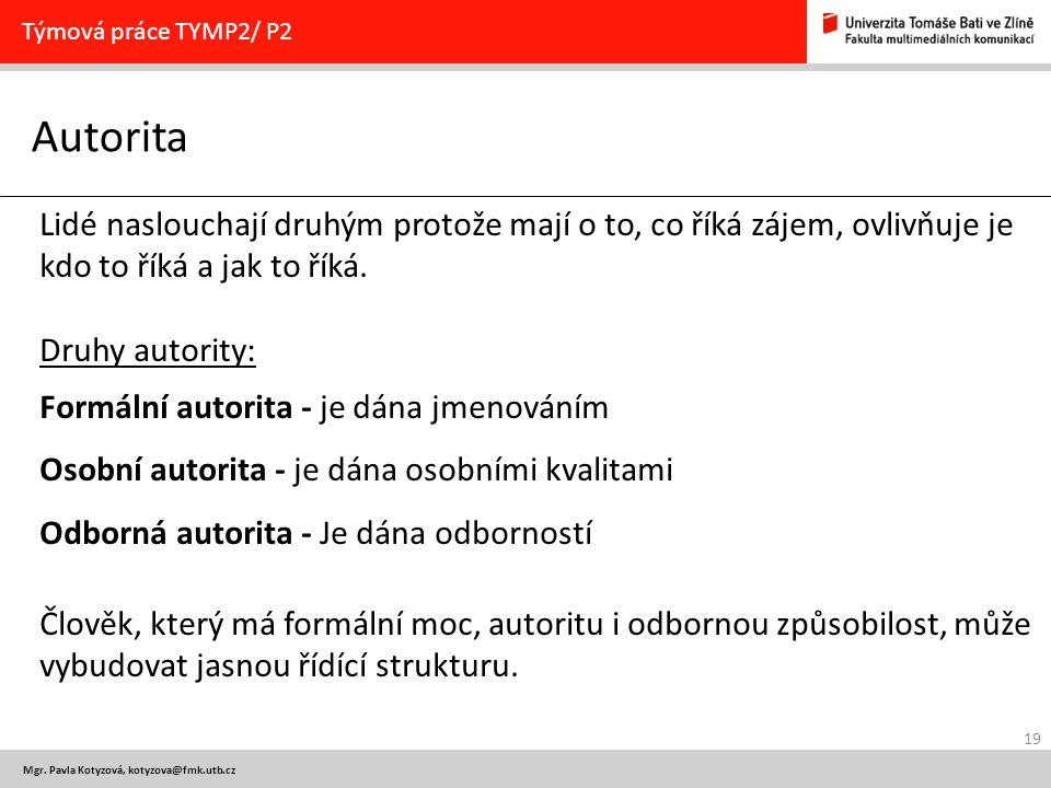 19 Mgr. Pavla Kotyzová, kotyzova@fmk.utb.cz Autorita Týmová práce TYMP2/ P2 Lidé naslouchají druhým protože mají o to, co říká zájem, ovlivňuje je kdo