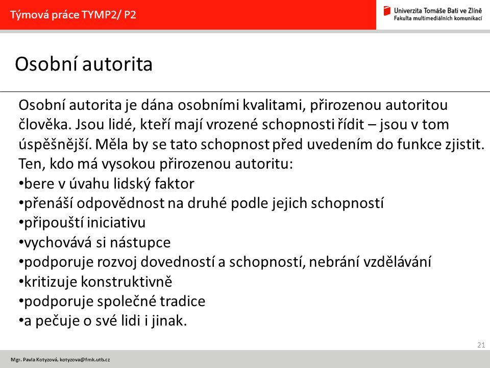 21 Mgr. Pavla Kotyzová, kotyzova@fmk.utb.cz Osobní autorita Týmová práce TYMP2/ P2 Osobní autorita je dána osobními kvalitami, přirozenou autoritou čl