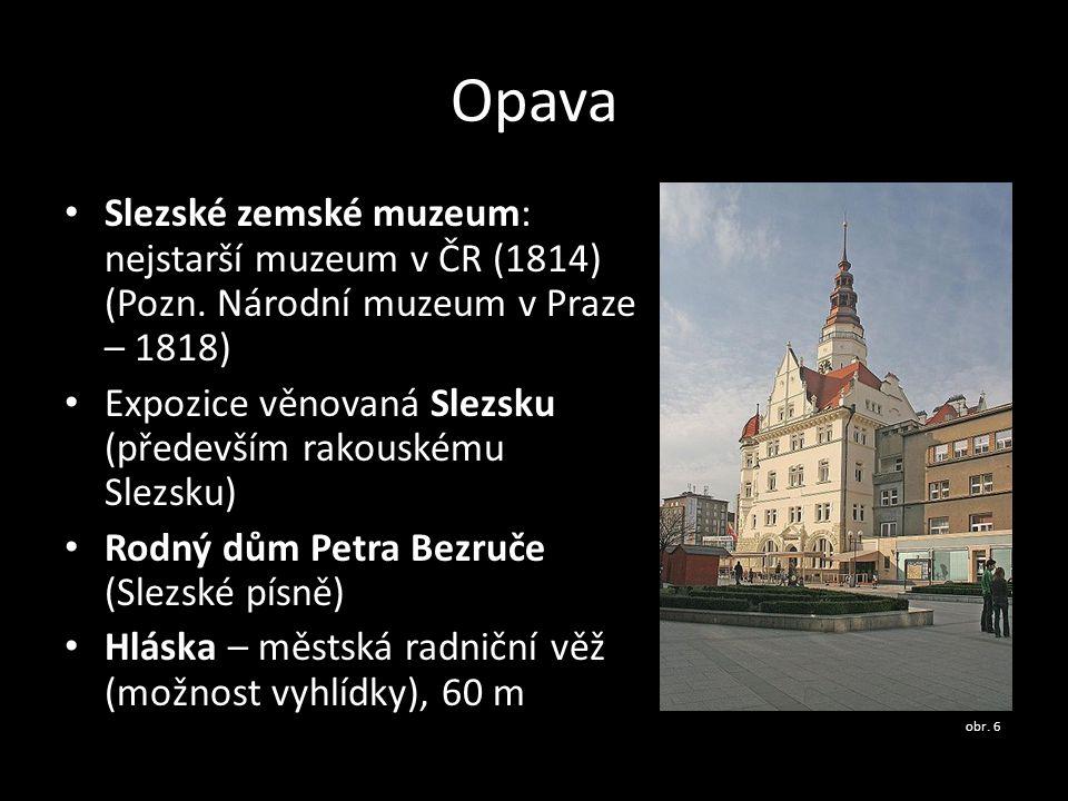 Opava Slezské zemské muzeum: nejstarší muzeum v ČR (1814) (Pozn. Národní muzeum v Praze – 1818) Expozice věnovaná Slezsku (především rakouskému Slezsk