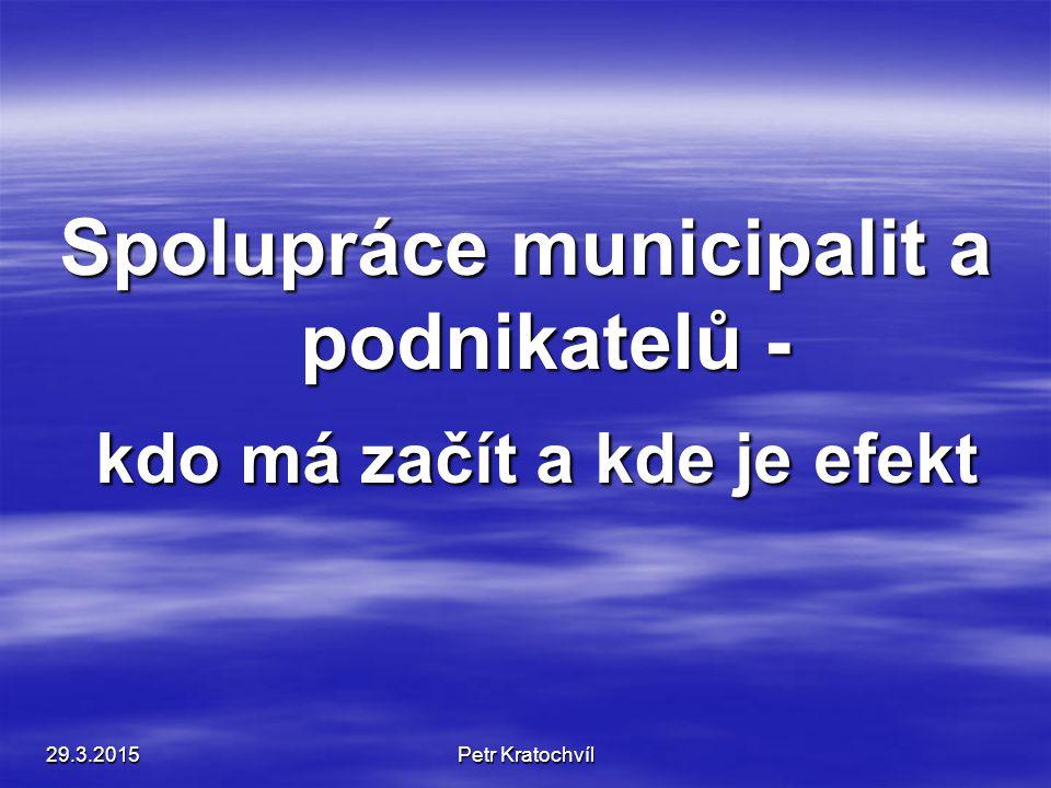 Spolupráce municipalit a podnikatelů - kdo má začít a kde je efekt kdo má začít a kde je efekt 29.3.2015Petr Kratochvíl