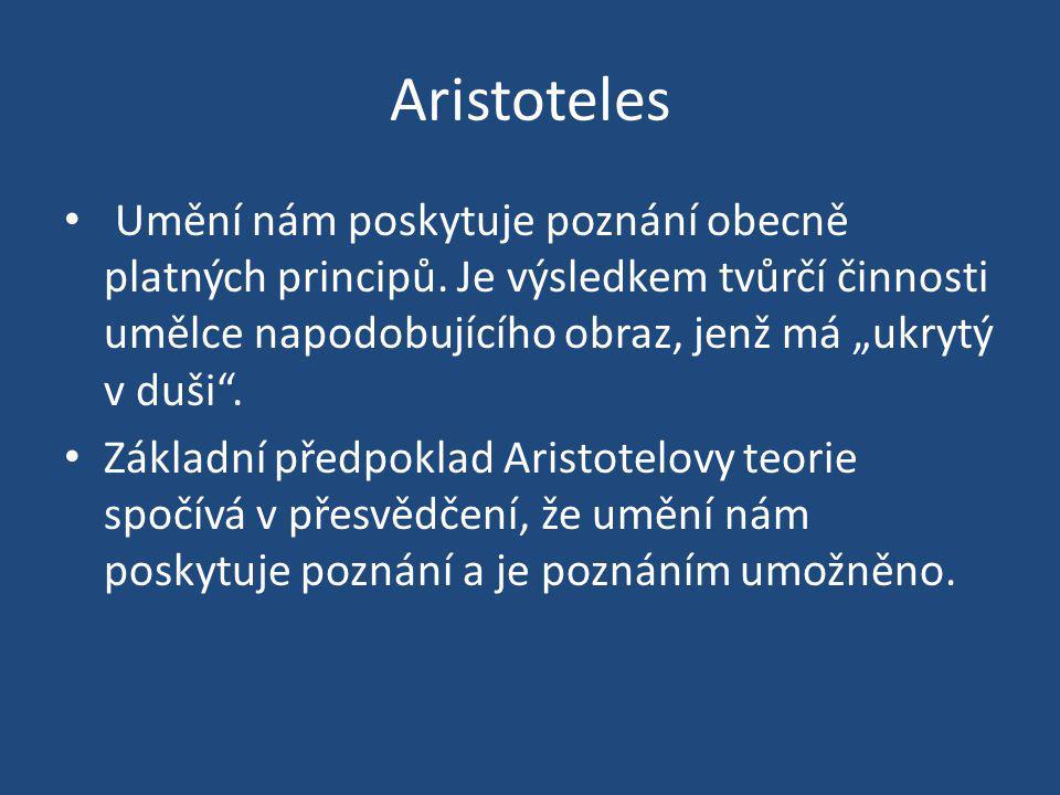 """Aristoteles Umění nám poskytuje poznání obecně platných principů. Je výsledkem tvůrčí činnosti umělce napodobujícího obraz, jenž má """"ukrytý v duši"""". Z"""