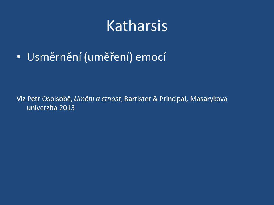 Katharsis Usměrnění (uměření) emocí Viz Petr Osolsobě, Umění a ctnost, Barrister & Principal, Masarykova univerzita 2013